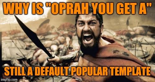 "Sparta Leonidas | WHY IS ""OPRAH YOU GET A"" STILL A DEFAULT POPULAR TEMPLATE 