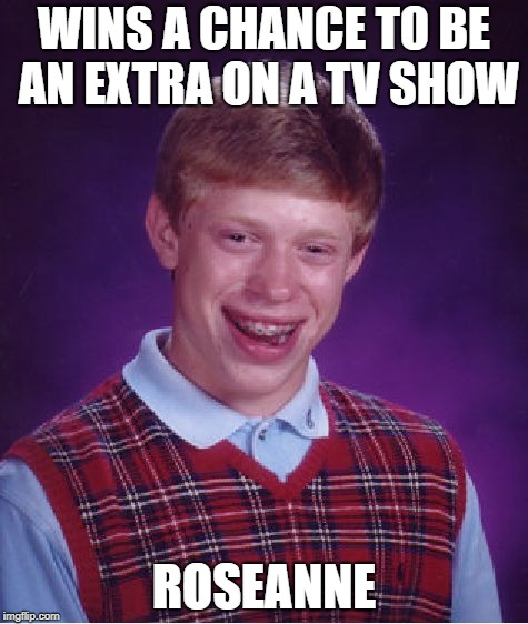 Bad Luck TV Show | WINS A CHANCE TO BE AN EXTRA ON A TV SHOW ROSEANNE | image tagged in memes,bad luck brian | made w/ Imgflip meme maker