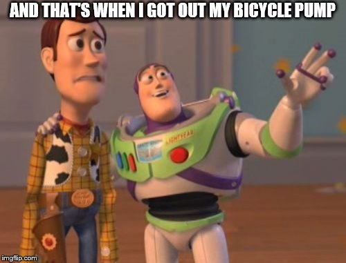 X, X Everywhere Meme | AND THAT'S WHEN I GOT OUT MY BICYCLE PUMP | image tagged in memes,x,x everywhere,x x everywhere | made w/ Imgflip meme maker