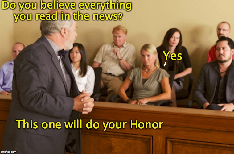 Jury Selection: Voir Dire | Do you believe everything you read in the news? Yes This one will do your Honor | image tagged in court,jury duty,lawyer | made w/ Imgflip meme maker
