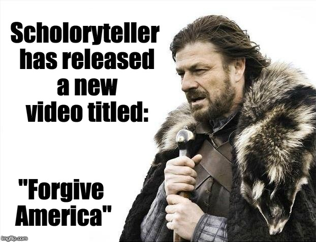 "Brace Yourselves X is Coming | Scholoryteller has released a new video titled: ""Forgive America"" 