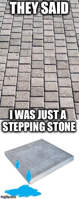 Happy Concrete Slab Week! | THEY SAID I WAS JUST A STEPPING STONE | image tagged in concrete slab week,bad pun concrete slab week,concrete,memes,funny,sad concrete slab | made w/ Imgflip meme maker
