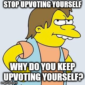 Upvote bully | STOP UPVOTING YOURSELF WHY DO YOU KEEP UPVOTING YOURSELF? | image tagged in nelson muntz,bully,upvote,stop | made w/ Imgflip meme maker