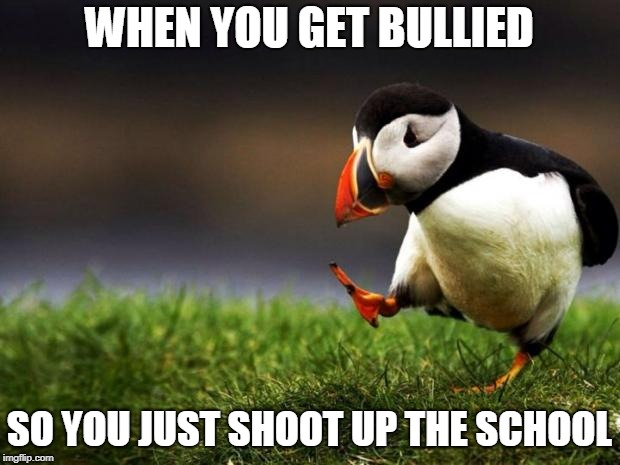 Unpopular Opinion Puffin Meme | WHEN YOU GET BULLIED SO YOU JUST SHOOT UP THE SCHOOL | image tagged in memes,unpopular opinion puffin | made w/ Imgflip meme maker
