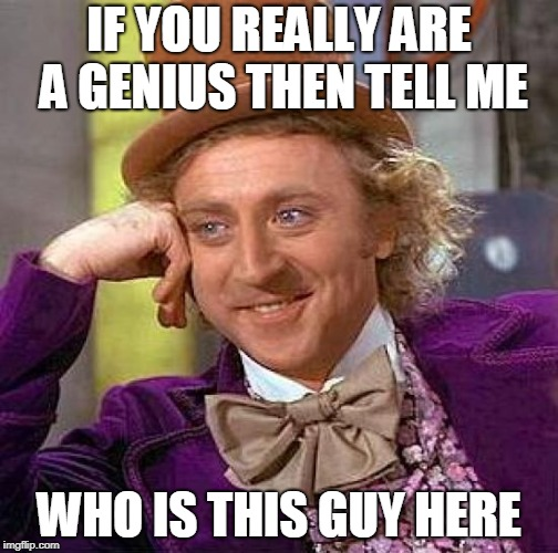 Creepy Condescending Wonka Meme | IF YOU REALLY ARE A GENIUS THEN TELL ME WHO IS THIS GUY HERE | image tagged in memes,creepy condescending wonka | made w/ Imgflip meme maker