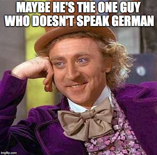 Creepy Condescending Wonka Meme | MAYBE HE'S THE ONE GUY WHO DOESN'T SPEAK GERMAN | image tagged in memes,creepy condescending wonka | made w/ Imgflip meme maker
