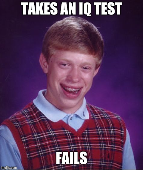 Bad Luck Brian Meme | TAKES AN IQ TEST FAILS | image tagged in memes,bad luck brian | made w/ Imgflip meme maker
