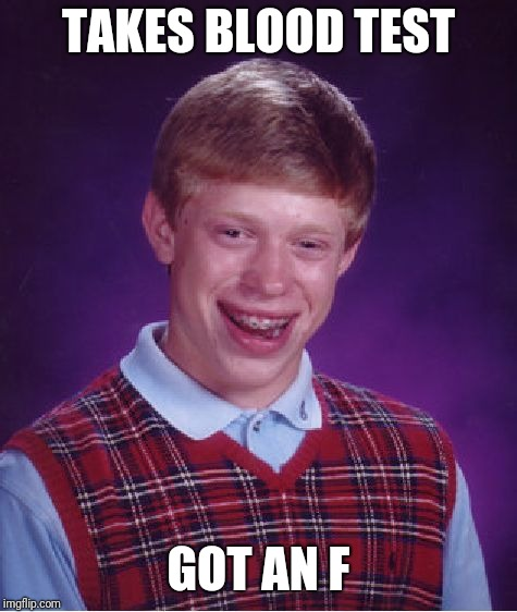 Bad Luck Brian Meme | TAKES BLOOD TEST GOT AN F | image tagged in memes,bad luck brian | made w/ Imgflip meme maker
