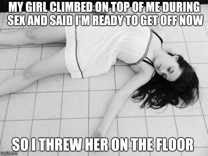 Dead woman | MY GIRL CLIMBED ON TOP OF ME DURING SEX AND SAID I'M READY TO GET OFF NOW SO I THREW HER ON THE FLOOR | image tagged in dead woman | made w/ Imgflip meme maker