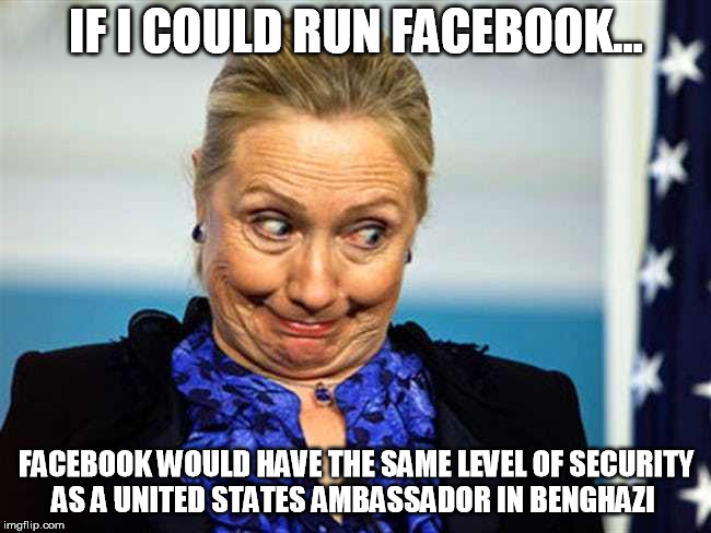 IF I COULD RUN FACEBOOK... FACEBOOK WOULD HAVE THE SAME LEVEL OF SECURITY AS A UNITED STATES AMBASSADOR IN BENGHAZI | image tagged in hillary clinton,hillary,crooked hillary,facebook | made w/ Imgflip meme maker