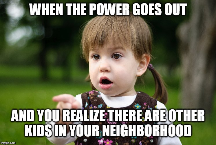 Lol I would just use the rest of my battery | WHEN THE POWER GOES OUT AND YOU REALIZE THERE ARE OTHER KIDS IN YOUR NEIGHBORHOOD | image tagged in technology,kids these days | made w/ Imgflip meme maker