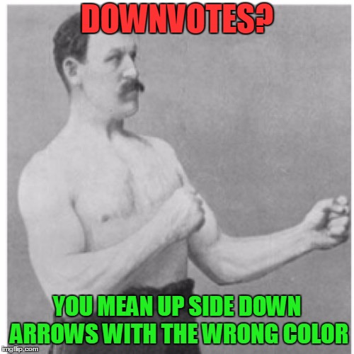 Takin it like a man should | DOWNVOTES? YOU MEAN UP SIDE DOWN ARROWS WITH THE WRONG COLOR | image tagged in memes,overly manly man,curry2017 | made w/ Imgflip meme maker