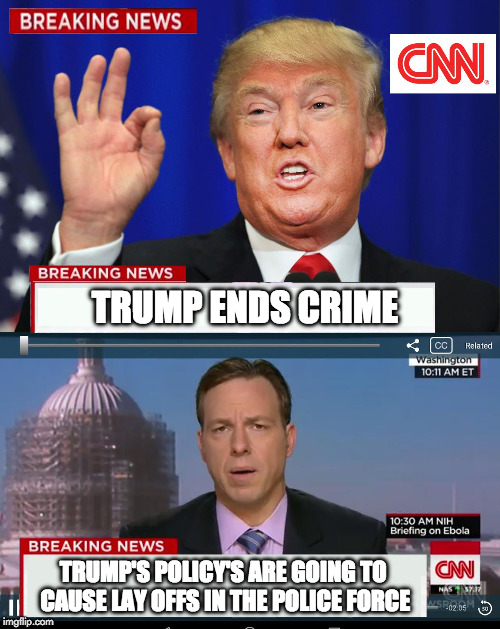 CNN Spins Trump News  | TRUMP ENDS CRIME TRUMP'S POLICY'S ARE GOING TO CAUSE LAY OFFS IN THE POLICE FORCE | image tagged in cnn spins trump news,trump,cnn,fake news,hillary clinton,liberal | made w/ Imgflip meme maker