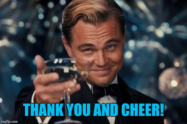 Leonardo Dicaprio Cheers Meme | THANK YOU AND CHEER! | image tagged in memes,leonardo dicaprio cheers | made w/ Imgflip meme maker