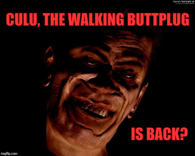 CULU, THE WALKING BUTTPLUG IS BACK? | image tagged in creep smiles,vagabondsouffle template | made w/ Imgflip meme maker