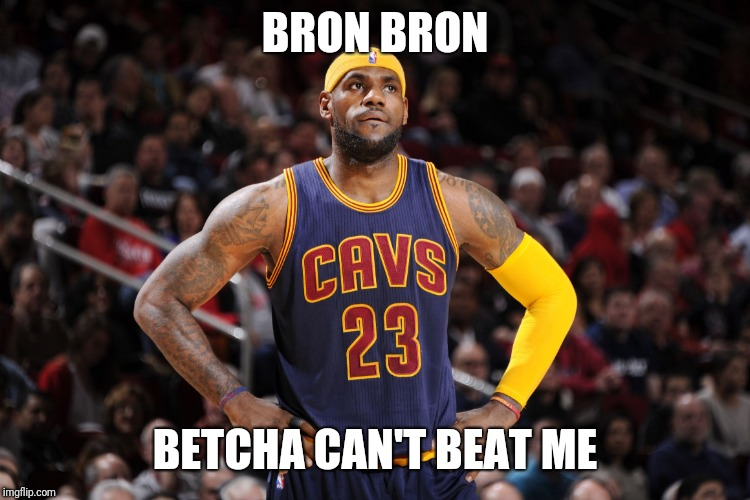 lebron james  | BRON BRON BETCHA CAN'T BEAT ME | image tagged in lebron james | made w/ Imgflip meme maker