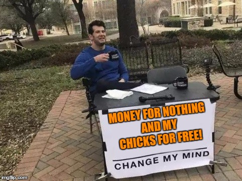 Change My Mind | MONEY FOR NOTHING AND MY CHICKS FOR FREE! | image tagged in change my mind,1980's,80s music | made w/ Imgflip meme maker