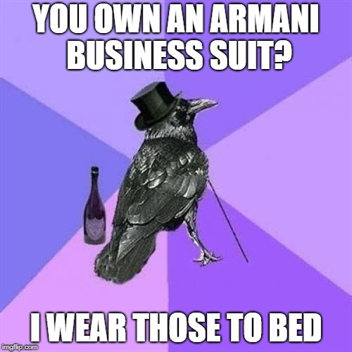 Rich Raven | YOU OWN AN ARMANI BUSINESS SUIT? I WEAR THOSE TO BED | image tagged in memes,rich raven | made w/ Imgflip meme maker