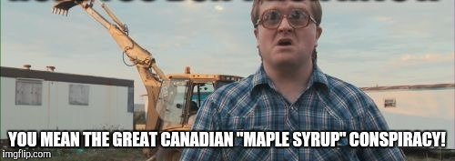 "YOU MEAN THE GREAT CANADIAN ""MAPLE SYRUP"" CONSPIRACY! 