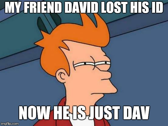 Futurama Fry | MY FRIEND DAVID LOST HIS ID NOW HE IS JUST DAV | image tagged in memes,futurama fry,david,identification,funny | made w/ Imgflip meme maker
