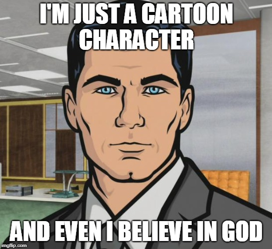 Archer Meme | I'M JUST A CARTOON CHARACTER AND EVEN I BELIEVE IN GOD | image tagged in memes,archer | made w/ Imgflip meme maker