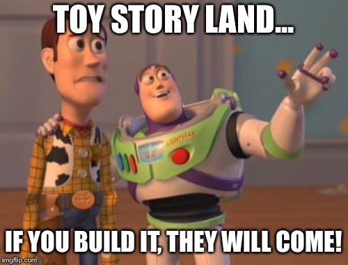 X, X Everywhere Meme | TOY STORY LAND... IF YOU BUILD IT, THEY WILL COME! | image tagged in memes,x,x everywhere,x x everywhere | made w/ Imgflip meme maker