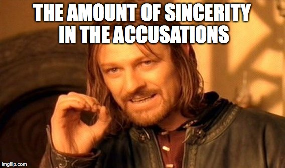 One Does Not Simply Meme | THE AMOUNT OF SINCERITY IN THE ACCUSATIONS | image tagged in memes,one does not simply | made w/ Imgflip meme maker