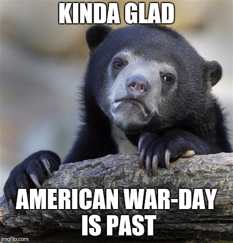 War, huh, good god y'all. What is it good for? | KINDA GLAD AMERICAN WAR-DAY IS PAST | image tagged in memes,confession bear,war profits,killing | made w/ Imgflip meme maker