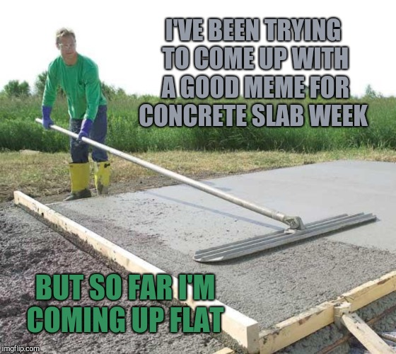Concrete Slab Week May 27 To June 4 A Silicasandwhich And Clinkster Event Imgflip