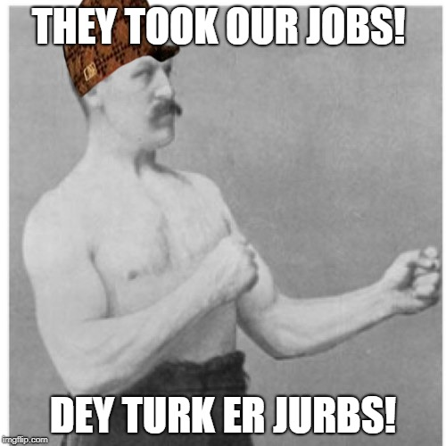 Overly Manly Man Meme | THEY TOOK OUR JOBS! DEY TURK ER JURBS! | image tagged in memes,overly manly man,scumbag | made w/ Imgflip meme maker
