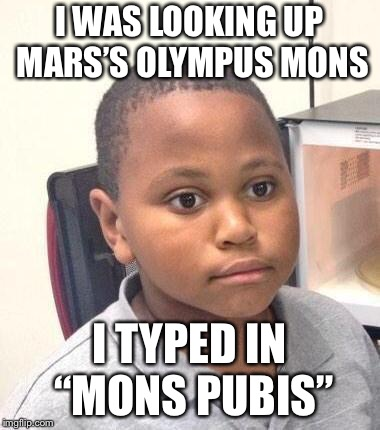 "Minor Mistake Marvin | I WAS LOOKING UP MARS'S OLYMPUS MONS I TYPED IN ""MONS PUBIS"" 