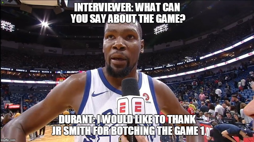 INTERVIEWER: WHAT CAN YOU SAY ABOUT THE GAME? DURANT: I WOULD LIKE TO THANK JR SMITH FOR BOTCHING THE GAME 1 | image tagged in memes,basketball meme | made w/ Imgflip meme maker