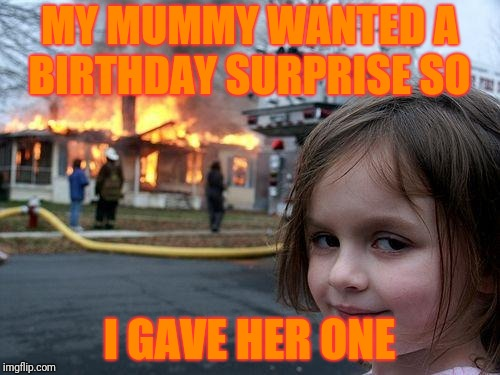 Disaster Girl Meme | MY MUMMY WANTED A BIRTHDAY SURPRISE SO I GAVE HER ONE | image tagged in memes,disaster girl | made w/ Imgflip meme maker