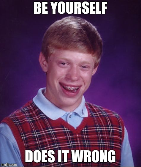 Bad Luck Brian Meme | BE YOURSELF DOES IT WRONG | image tagged in memes,bad luck brian | made w/ Imgflip meme maker