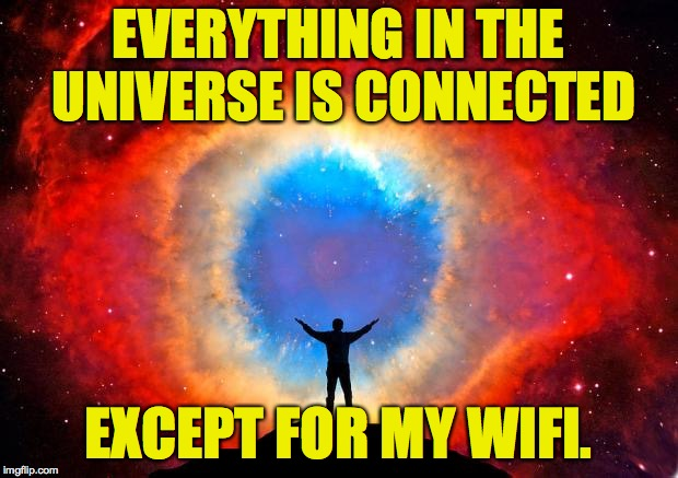 Why am I so special?! | EVERYTHING IN THE UNIVERSE IS CONNECTED EXCEPT FOR MY WIFI. | image tagged in in awe of the helix nebula,memes,wifi's out | made w/ Imgflip meme maker