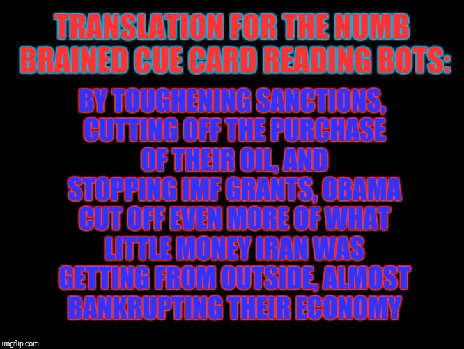 TRANSLATION FOR THE NUMB BRAINED CUE CARD READING BOTS: BY TOUGHENING SANCTIONS, CUTTING OFF THE PURCHASE OF THEIR OIL, AND STOPPING IMF GRA | made w/ Imgflip meme maker