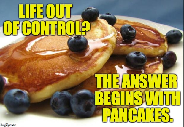 I'm not affiliated with the Pancake Council. | LIFE OUT OF CONTROL? THE ANSWER BEGINS WITH PANCAKES. | image tagged in pancakes,memes | made w/ Imgflip meme maker