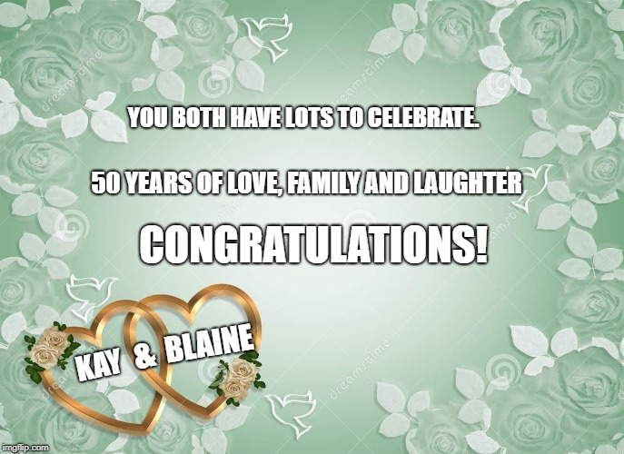 anniversary | KAY BLAINE & YOU BOTH HAVE LOTS TO CELEBRATE. 50 YEARS OF LOVE, FAMILY AND LAUGHTER CONGRATULATIONS! | image tagged in anniversary | made w/ Imgflip meme maker