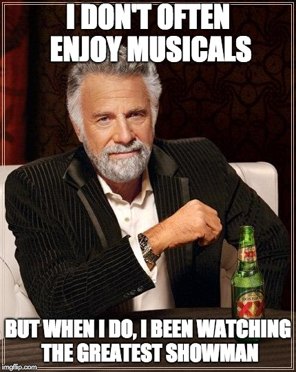 The Most Interesting Man In The World Meme | I DON'T OFTEN ENJOY MUSICALS BUT WHEN I DO, I BEEN WATCHING THE GREATEST SHOWMAN | image tagged in i don't always have off days | made w/ Imgflip meme maker