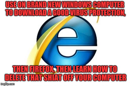 Internet Explorer Meme | USE ON BRAND NEW WINDOWS COMPUTER TO DOWNLOAD A GOOD VIRUS PROTECTION, THEN FIREFOX, THEN LEARN HOW TO DELETE THAT SHIAT OFF YOUR COMPUTER | image tagged in memes,internet explorer | made w/ Imgflip meme maker