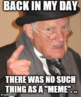"Back In My Day Meme | BACK IN MY DAY THERE WAS NO SUCH THING AS A ""MEME"". .. 