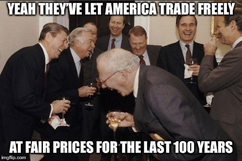 Laughing Men In Suits Meme | YEAH THEY'VE LET AMERICA TRADE FREELY AT FAIR PRICES FOR THE LAST 100 YEARS | image tagged in memes,laughing men in suits | made w/ Imgflip meme maker