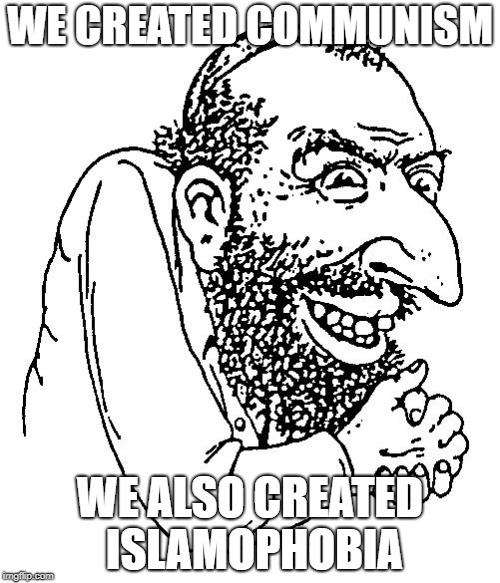Jew cheap | WE CREATED COMMUNISM WE ALSO CREATED ISLAMOPHOBIA | image tagged in jew cheap,communism | made w/ Imgflip meme maker