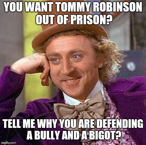 Anybody wanting Tommy out of Prison? | YOU WANT TOMMY ROBINSON OUT OF PRISON? TELL ME WHY YOU ARE DEFENDING A BULLY AND A BIGOT? | image tagged in memes,creepy condescending wonka,edl,tommy robinson,england | made w/ Imgflip meme maker