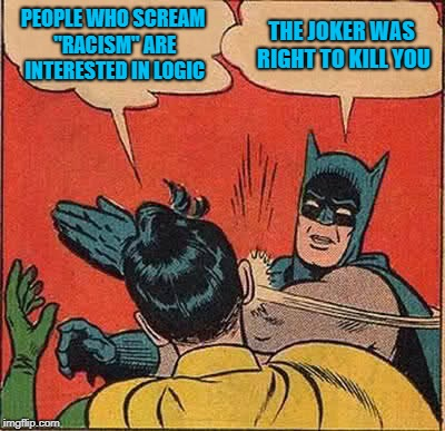 "Robin is wrong. | PEOPLE WHO SCREAM ""RACISM"" ARE INTERESTED IN LOGIC THE JOKER WAS RIGHT TO KILL YOU 