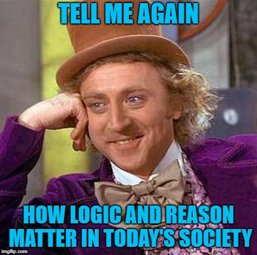 Creepy Condescending Wonka Meme | TELL ME AGAIN HOW LOGIC AND REASON MATTER IN TODAY'S SOCIETY | image tagged in memes,creepy condescending wonka | made w/ Imgflip meme maker