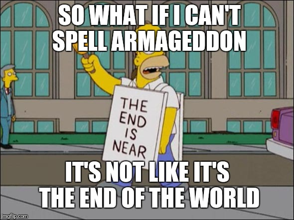 end is near |  SO WHAT IF I CAN'T SPELL ARMAGEDDON; IT'S NOT LIKE IT'S THE END OF THE WORLD | image tagged in end is near | made w/ Imgflip meme maker
