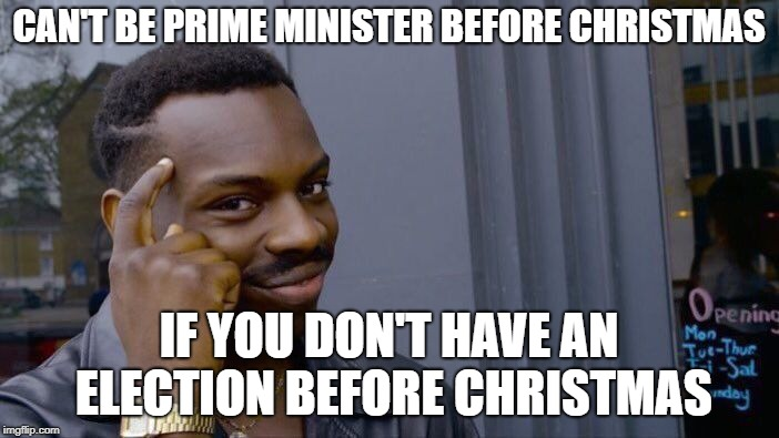 Roll Safe Think About It Meme | CAN'T BE PRIME MINISTER BEFORE CHRISTMAS IF YOU DON'T HAVE AN ELECTION BEFORE CHRISTMAS | image tagged in memes,roll safe think about it | made w/ Imgflip meme maker