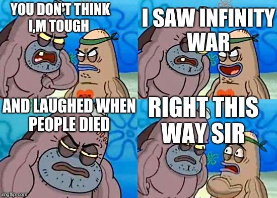 Salty Spitoon | YOU DON'T THINK I,M TOUGH I SAW INFINITY WAR AND LAUGHED WHEN PEOPLE DIED RIGHT THIS WAY SIR | image tagged in salty spitoon | made w/ Imgflip meme maker