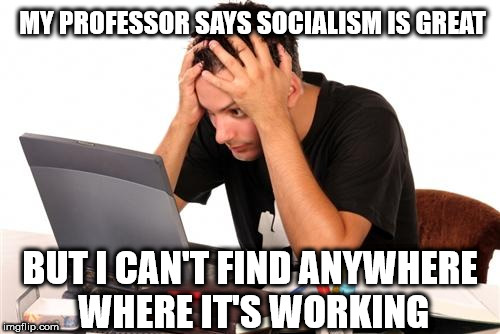 Student learns to think for himself | MY PROFESSOR SAYS SOCIALISM IS GREAT BUT I CAN'T FIND ANYWHERE WHERE IT'S WORKING | image tagged in desperate-student,corbyn eww,party of hate,communist socialist,funny,momentum students | made w/ Imgflip meme maker